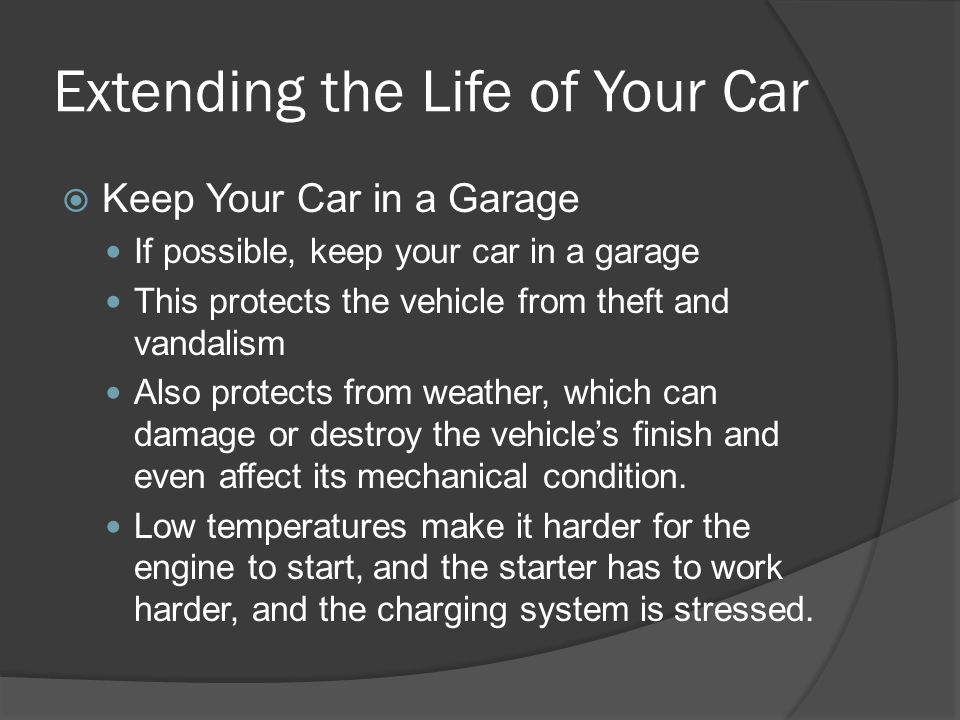 Extending the Life of Your Car Keep Your Car in a Garage If possible, keep your car in a garage This protects the vehicle from theft and vandalism Als