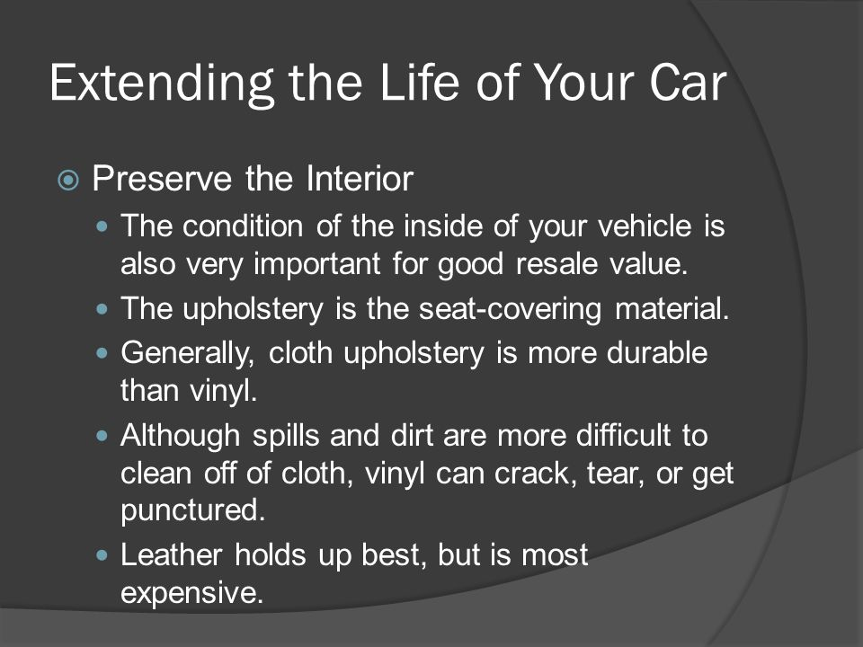 Extending the Life of Your Car Preserve the Interior The condition of the inside of your vehicle is also very important for good resale value. The uph