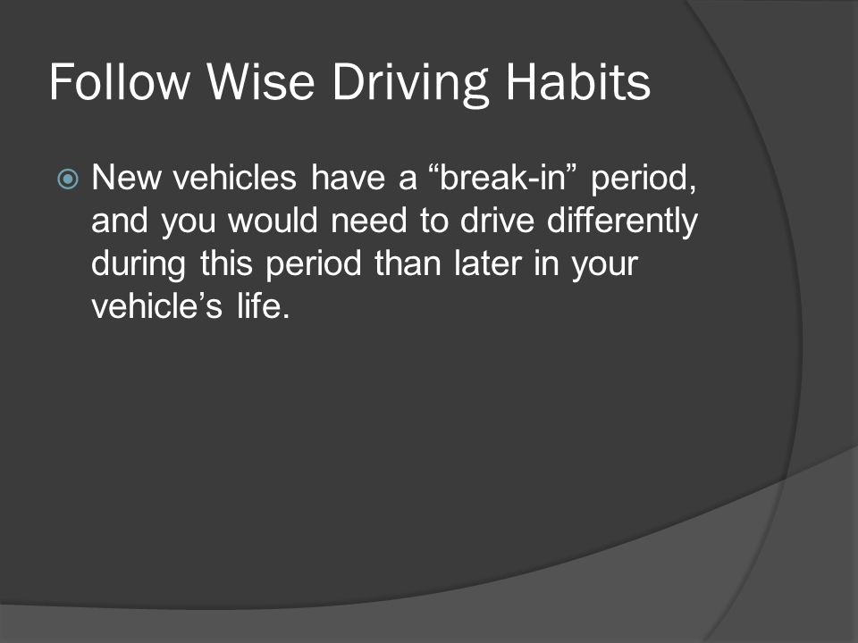 Follow Wise Driving Habits New vehicles have a break-in period, and you would need to drive differently during this period than later in your vehicles