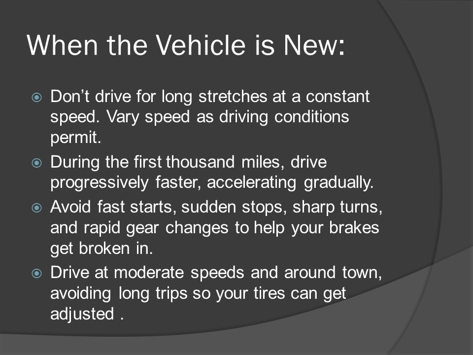 When the Vehicle is New: Dont drive for long stretches at a constant speed. Vary speed as driving conditions permit. During the first thousand miles,