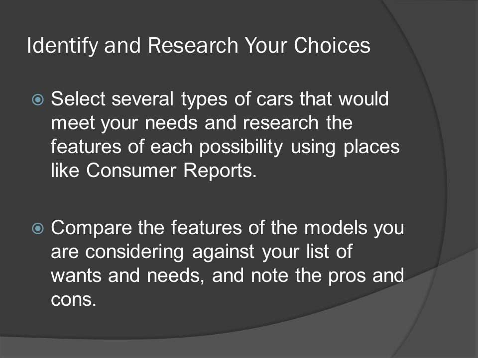 Identify and Research Your Choices Select several types of cars that would meet your needs and research the features of each possibility using places