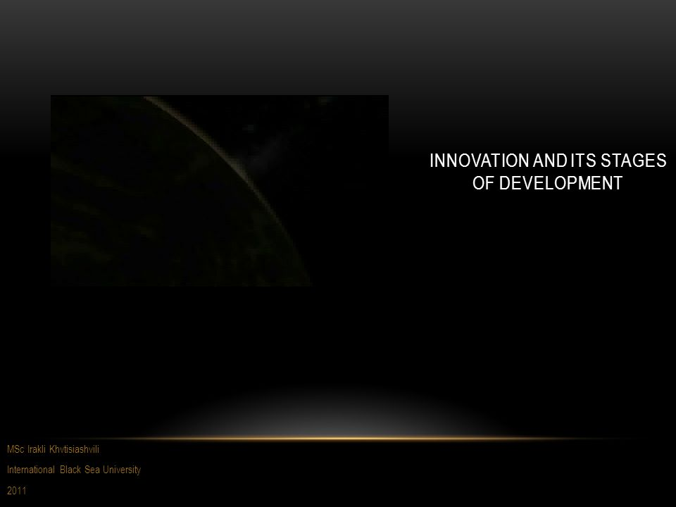 INNOVATION AND ITS STAGES OF DEVELOPMENT MSc Irakli Khvtisiashvili International Black Sea University 2011