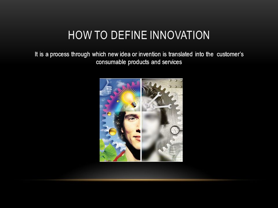 HOW TO DEFINE INNOVATION It is a process through which new idea or invention is translated into the customers consumable products and services
