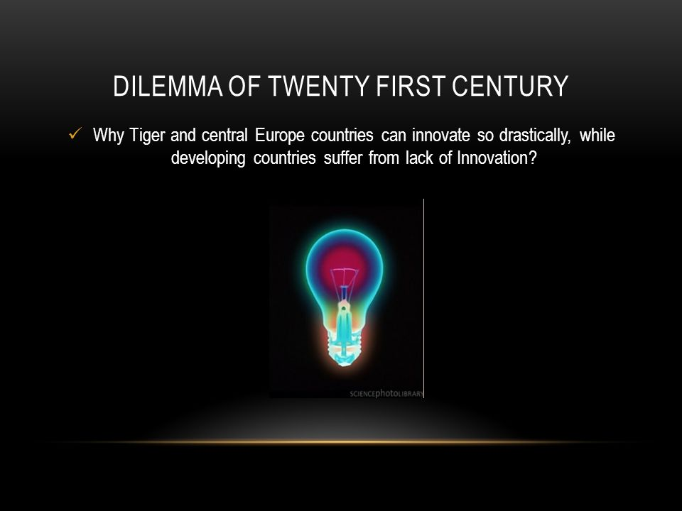 DILEMMA OF TWENTY FIRST CENTURY Why Tiger and central Europe countries can innovate so drastically, while developing countries suffer from lack of Innovation