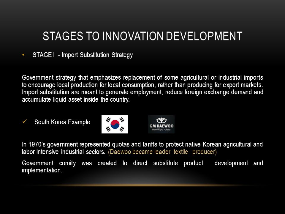 STAGES TO INNOVATION DEVELOPMENT STAGE I - Import Substitution Strategy Government strategy that emphasizes replacement of some agricultural or industrial imports to encourage local production for local consumption, rather than producing for export markets.