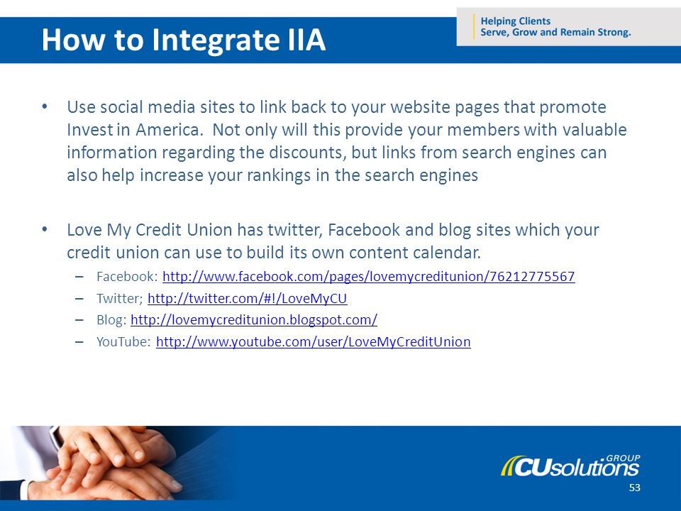 53 How to Integrate IIA Use social media sites to link back to your website pages that promote Invest in America. Not only will this provide your memb