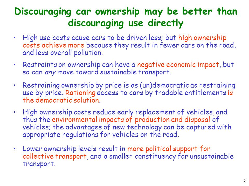 12 Discouraging car ownership may be better than discouraging use directly High use costs cause cars to be driven less; but high ownership costs achie