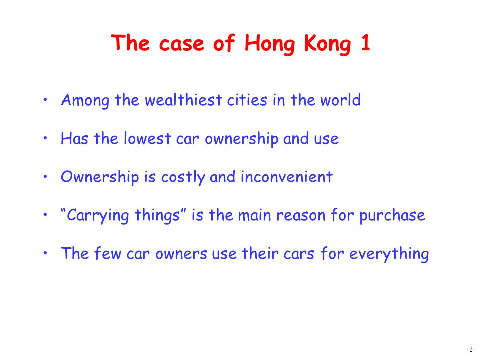 8 The case of Hong Kong 1 Among the wealthiest cities in the world Has the lowest car ownership and use Ownership is costly and inconvenient Carrying