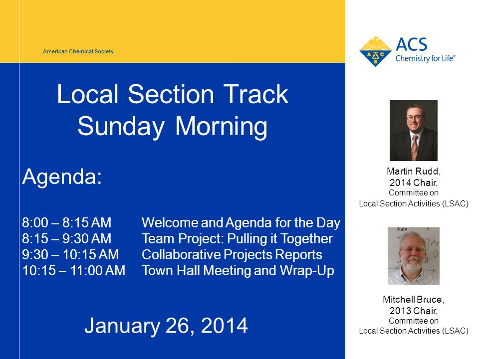 American Chemical Society Local Section Track Sunday Morning January 26, 2014 Mitchell Bruce, 2013 Chair, Committee on Local Section Activities (LSAC) Martin Rudd, 2014 Chair, Committee on Local Section Activities (LSAC) Agenda: 8:00 – 8:15 AMWelcome and Agenda for the Day 8:15 – 9:30 AM Team Project: Pulling it Together 9:30 – 10:15 AMCollaborative Projects Reports 10:15 – 11:00 AMTown Hall Meeting and Wrap-Up