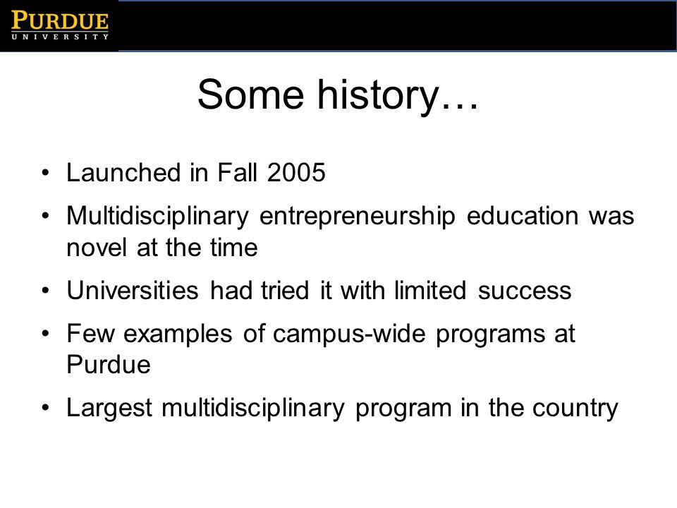 Some history… Launched in Fall 2005 Multidisciplinary entrepreneurship education was novel at the time Universities had tried it with limited success