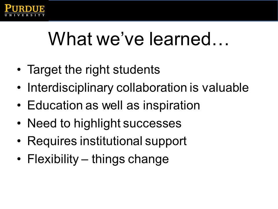 What weve learned… Target the right students Interdisciplinary collaboration is valuable Education as well as inspiration Need to highlight successes