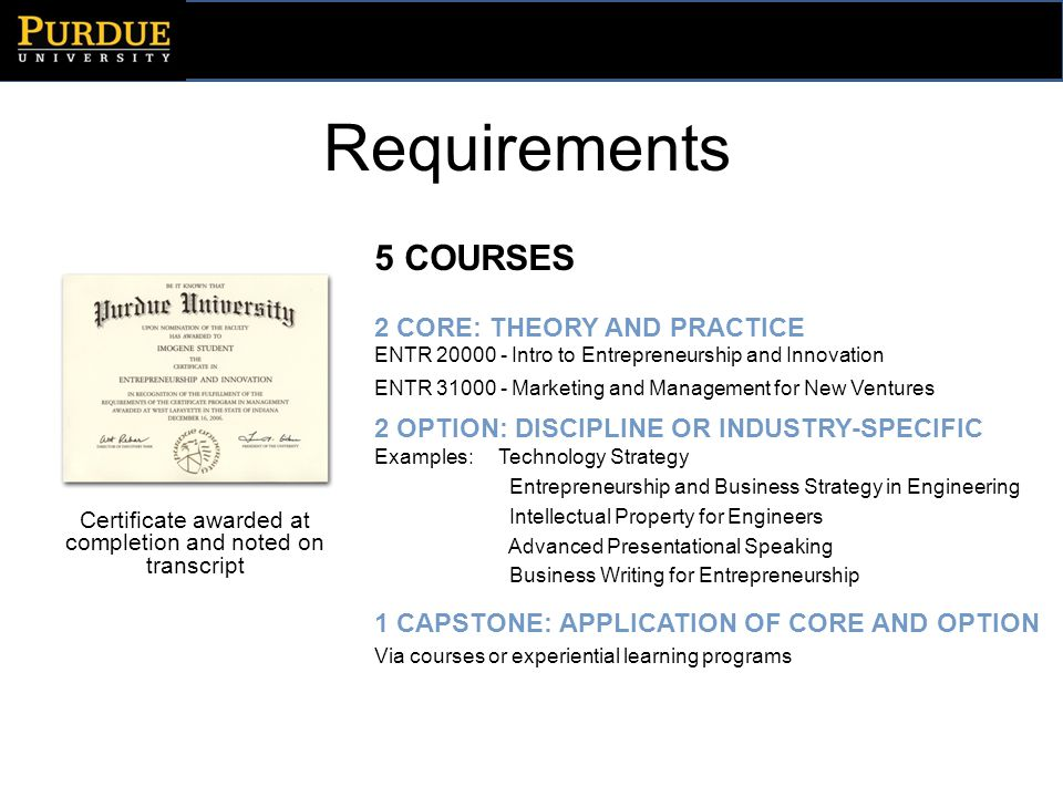 Requirements 5 COURSES 2 CORE: THEORY AND PRACTICE ENTR 20000 - Intro to Entrepreneurship and Innovation ENTR 31000 - Marketing and Management for New Ventures 2 OPTION: DISCIPLINE OR INDUSTRY-SPECIFIC Examples: Technology Strategy Entrepreneurship and Business Strategy in Engineering Intellectual Property for Engineers Advanced Presentational Speaking Business Writing for Entrepreneurship 1 CAPSTONE: APPLICATION OF CORE AND OPTION Via courses or experiential learning programs Certificate awarded at completion and noted on transcript