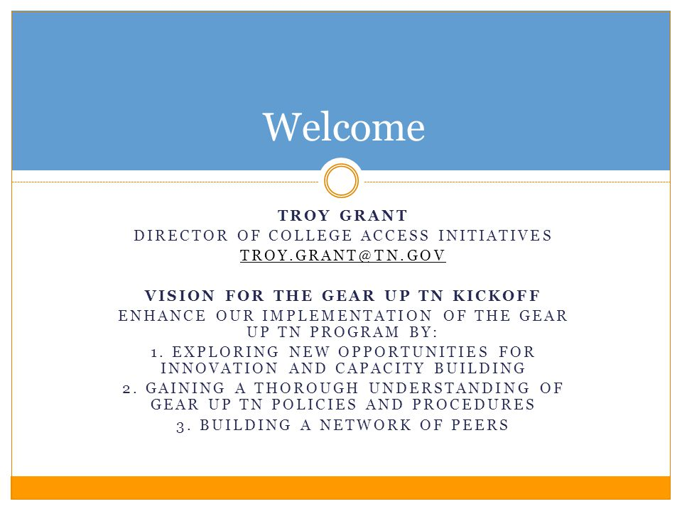 Welcome TROY GRANT DIRECTOR OF COLLEGE ACCESS INITIATIVES TROY.GRANT@TN.GOV VISION FOR THE GEAR UP TN KICKOFF ENHANCE OUR IMPLEMENTATION OF THE GEAR UP TN PROGRAM BY: 1.