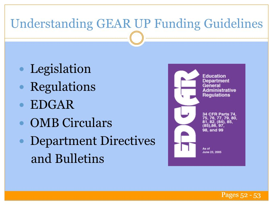 Understanding GEAR UP Funding Guidelines Legislation Regulations EDGAR OMB Circulars Department Directives and Bulletins Pages 52 - 53
