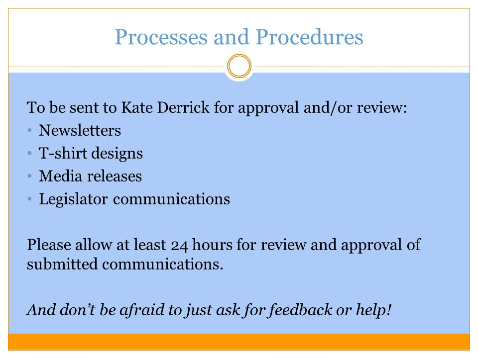 Processes and Procedures To be sent to Kate Derrick for approval and/or review: Newsletters T-shirt designs Media releases Legislator communications Please allow at least 24 hours for review and approval of submitted communications.