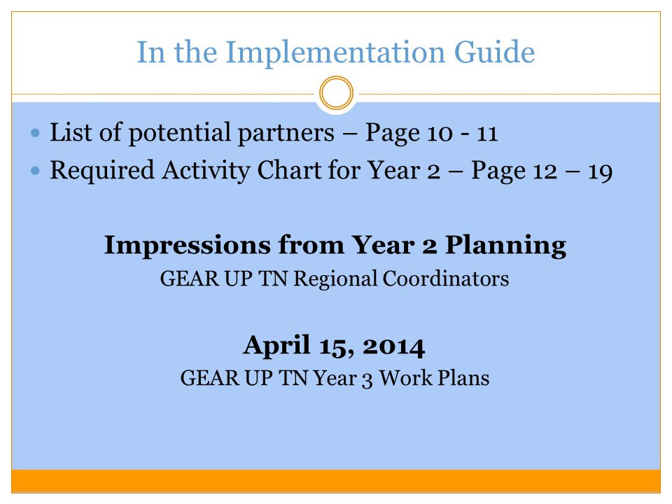 In the Implementation Guide List of potential partners – Page 10 - 11 Required Activity Chart for Year 2 – Page 12 – 19 Impressions from Year 2 Planning GEAR UP TN Regional Coordinators April 15, 2014 GEAR UP TN Year 3 Work Plans