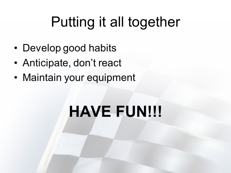 Putting it all together Develop good habits Anticipate, dont react Maintain your equipment HAVE FUN!!!