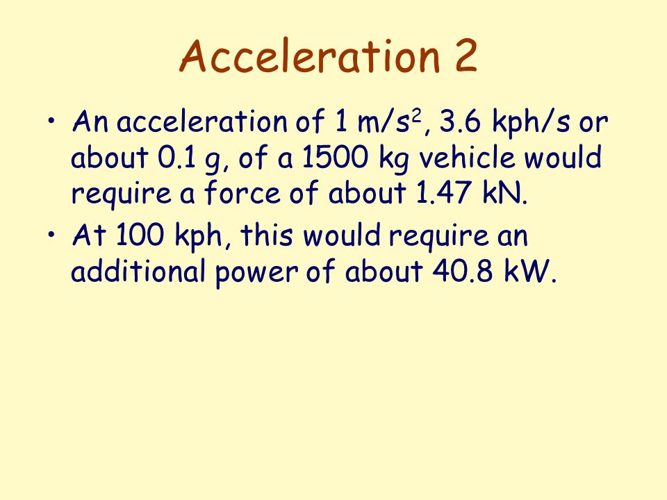 Acceleration 2 An acceleration of 1 m/s 2, 3.6 kph/s or about 0.1 g, of a 1500 kg vehicle would require a force of about 1.47 kN.