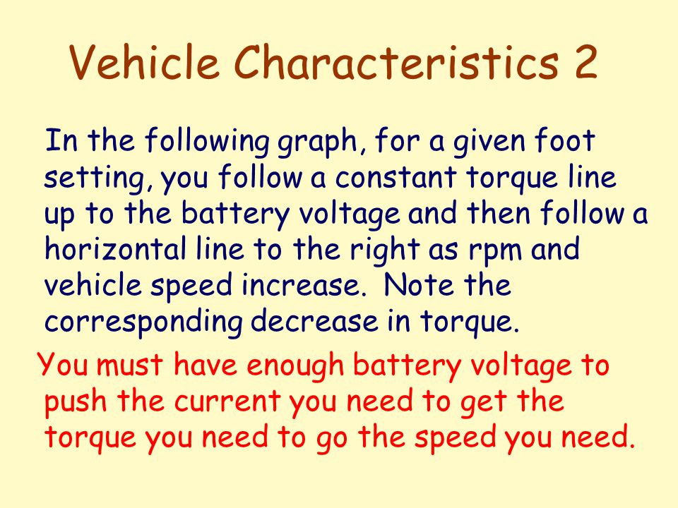 Vehicle Characteristics 2 In the following graph, for a given foot setting, you follow a constant torque line up to the battery voltage and then follow a horizontal line to the right as rpm and vehicle speed increase.