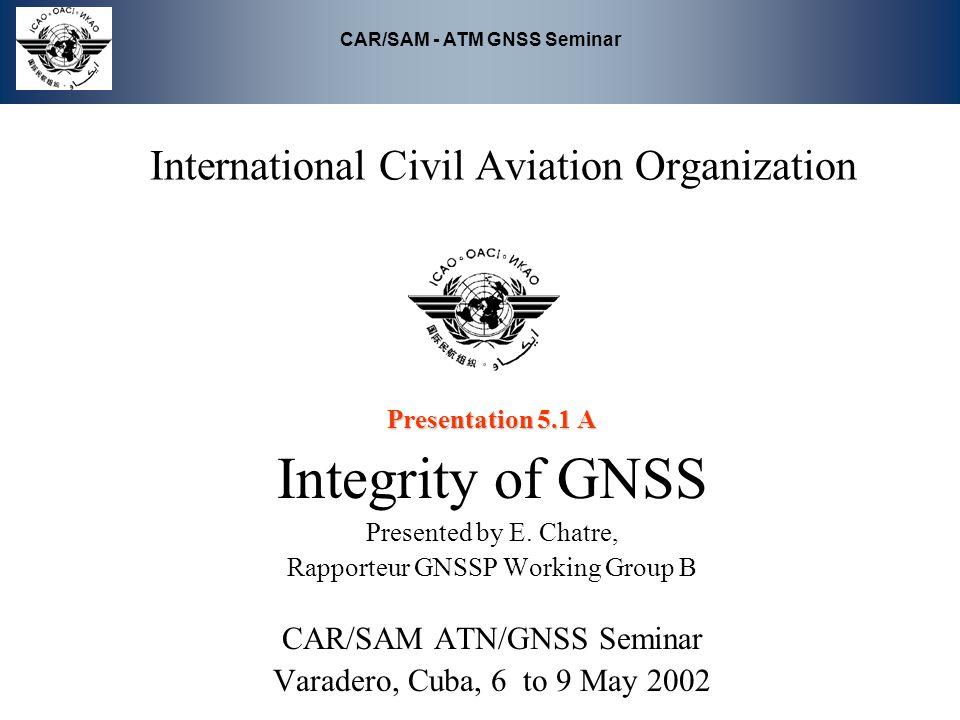 CAR/SAM - ATM GNSS Seminar International Civil Aviation Organization Presentation 5.1 A Integrity of GNSS Presented by E. Chatre, Rapporteur GNSSP Wor
