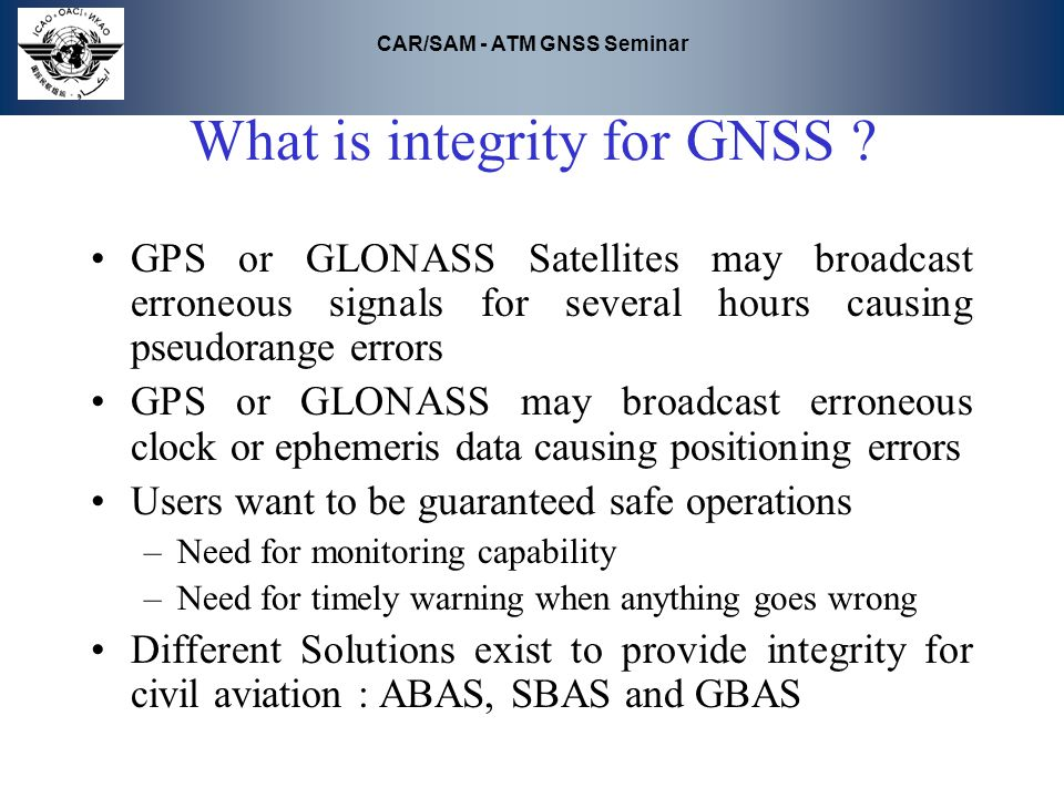 CAR/SAM - ATM GNSS Seminar What is integrity for GNSS ? GPS or GLONASS Satellites may broadcast erroneous signals for several hours causing pseudorang