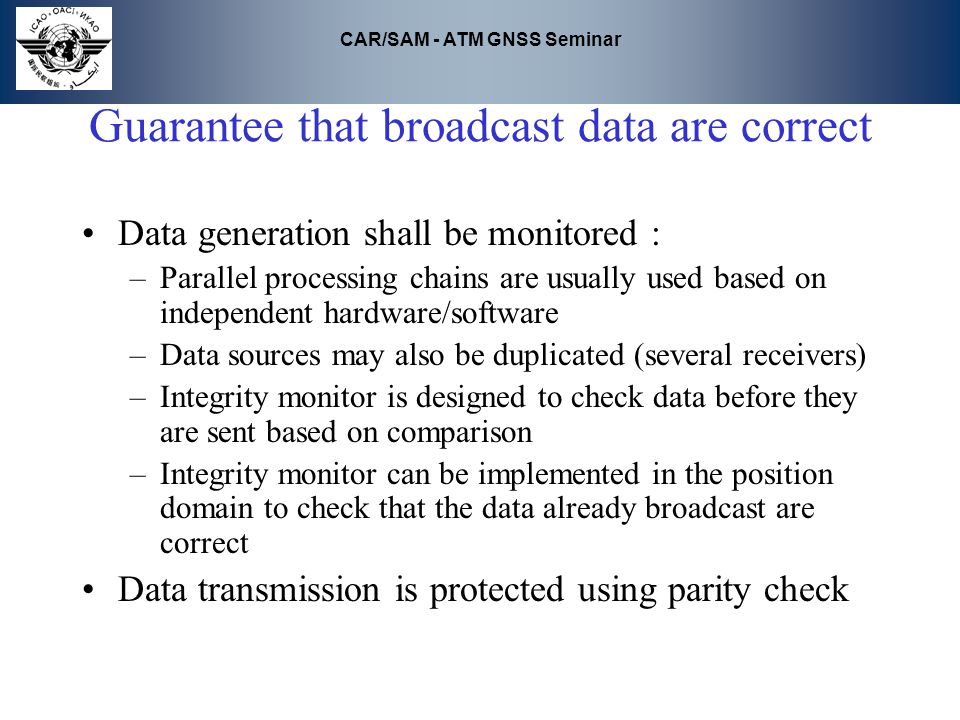 CAR/SAM - ATM GNSS Seminar Guarantee that broadcast data are correct Data generation shall be monitored : –Parallel processing chains are usually used