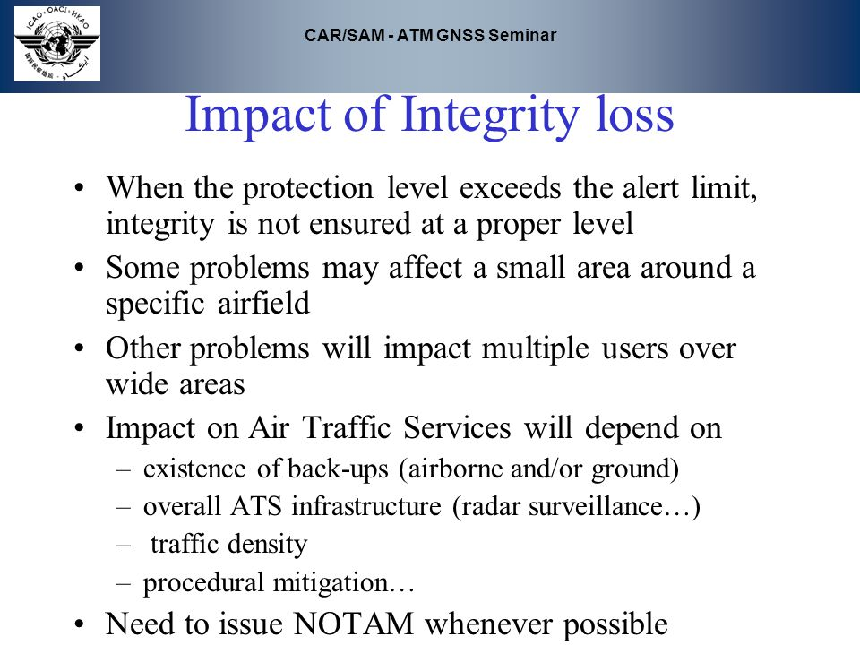 CAR/SAM - ATM GNSS Seminar Impact of Integrity loss When the protection level exceeds the alert limit, integrity is not ensured at a proper level Some