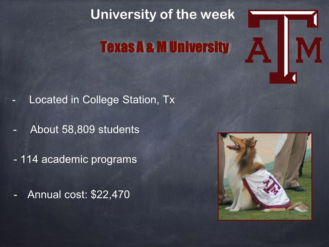 University of the week Texas A & M University Located in College Station, Tx About 58,809 students 114 academic programs Annual cost: $22,470