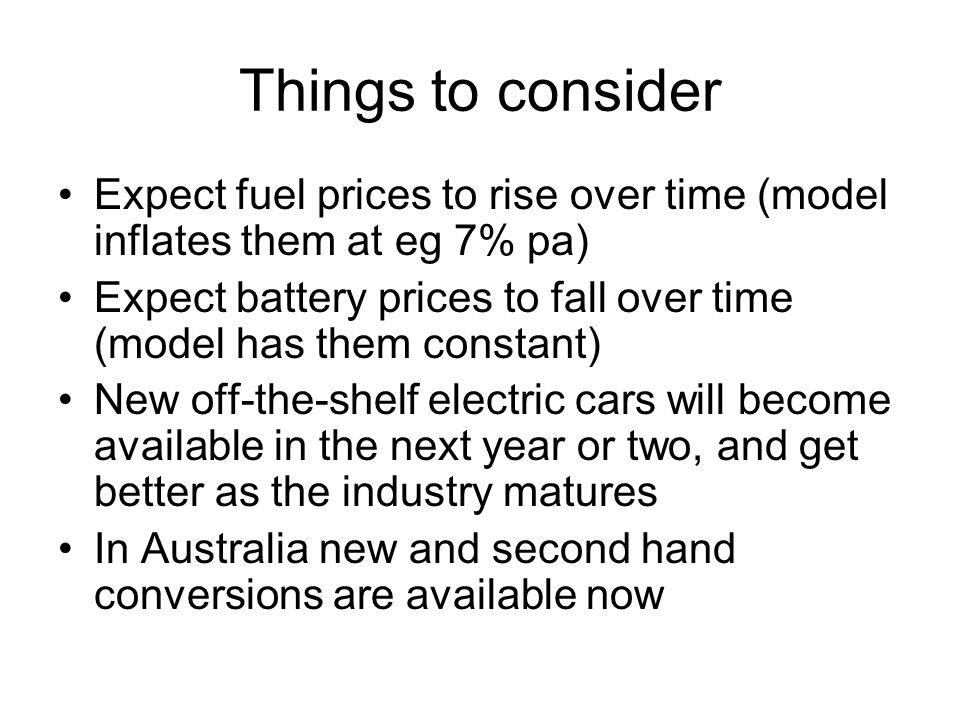 Things to consider Expect fuel prices to rise over time (model inflates them at eg 7% pa) Expect battery prices to fall over time (model has them constant) New off-the-shelf electric cars will become available in the next year or two, and get better as the industry matures In Australia new and second hand conversions are available now