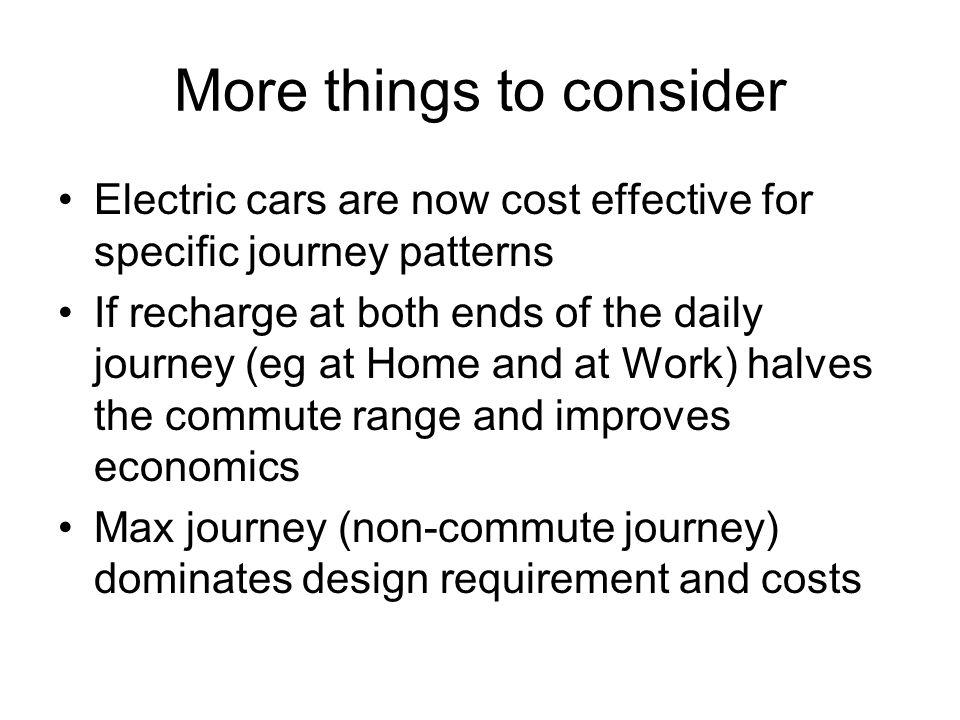 More things to consider Electric cars are now cost effective for specific journey patterns If recharge at both ends of the daily journey (eg at Home and at Work) halves the commute range and improves economics Max journey (non-commute journey) dominates design requirement and costs