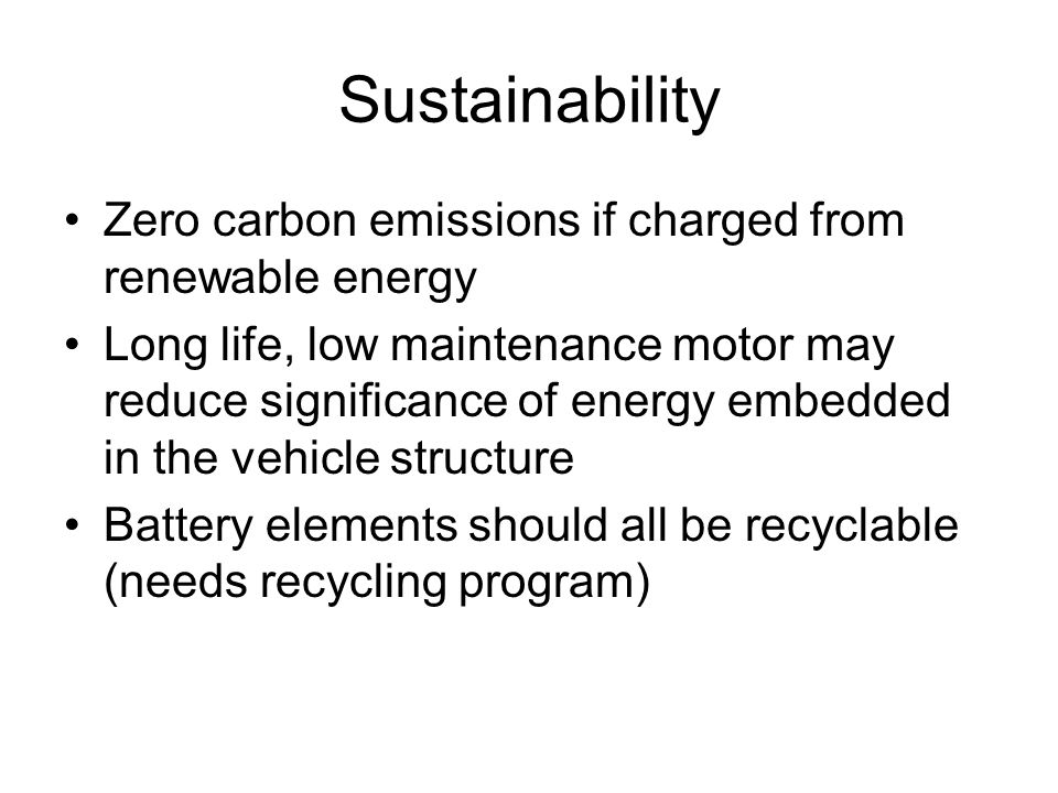 Sustainability Zero carbon emissions if charged from renewable energy Long life, low maintenance motor may reduce significance of energy embedded in the vehicle structure Battery elements should all be recyclable (needs recycling program)