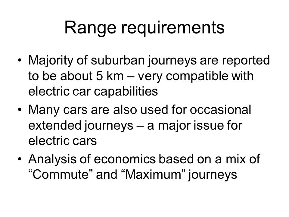 Range requirements Majority of suburban journeys are reported to be about 5 km – very compatible with electric car capabilities Many cars are also used for occasional extended journeys – a major issue for electric cars Analysis of economics based on a mix of Commute and Maximum journeys