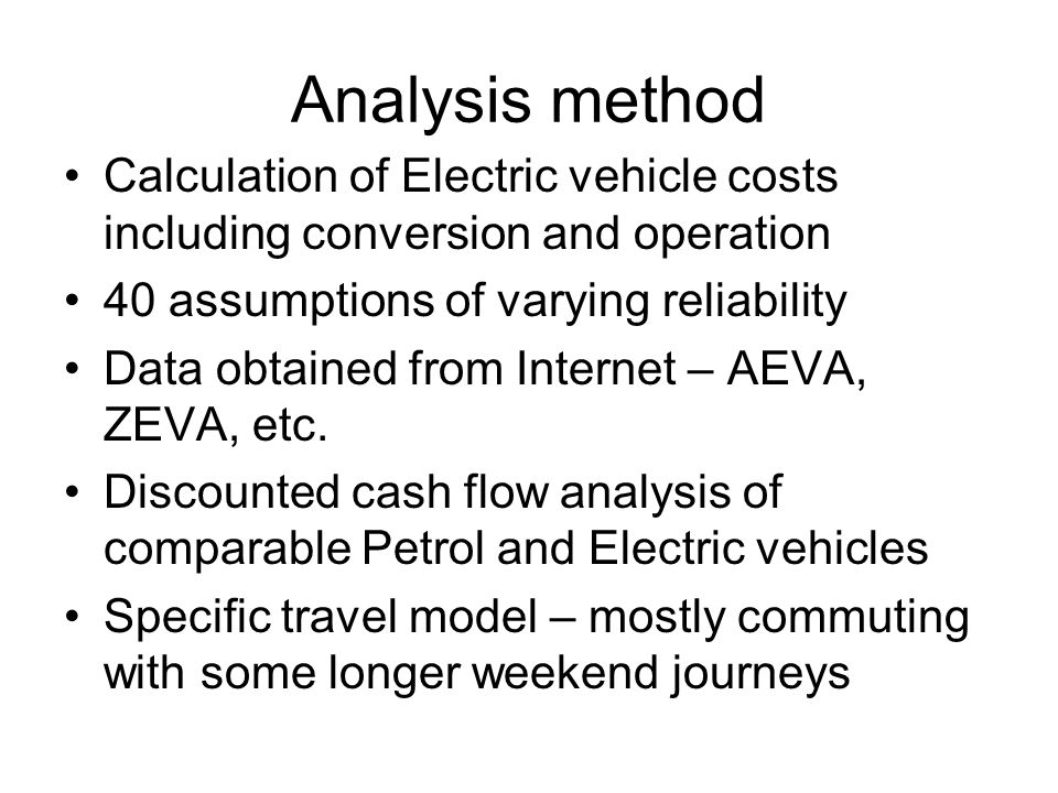 Analysis method Calculation of Electric vehicle costs including conversion and operation 40 assumptions of varying reliability Data obtained from Internet – AEVA, ZEVA, etc.