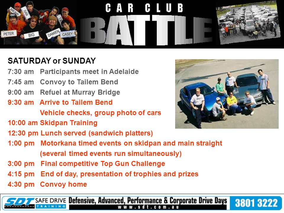 SATURDAY or SUNDAY 7:30 am Participants meet in Adelaide 7:45 am Convoy to Tailem Bend 9:00 am Refuel at Murray Bridge 9:30 am Arrive to Tailem Bend Vehicle checks, group photo of cars 10:00 am Skidpan Training 12:30 pm Lunch served (sandwich platters) 1:00 pm Motorkana timed events on skidpan and main straight (several timed events run simultaneously) 3:00 pm Final competitive Top Gun Challenge 4:15 pm End of day, presentation of trophies and prizes 4:30 pm Convoy home