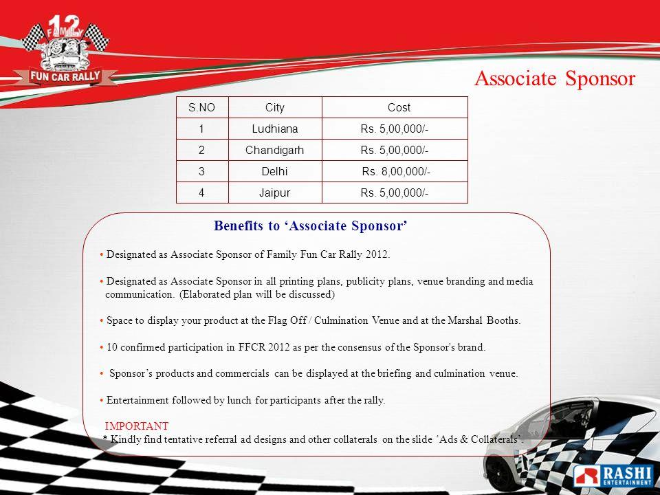 S.NOCity Cost 1LudhianaRs. 5,00,000/- 2ChandigarhRs. 5,00,000/- 3Delhi Rs. 8,00,000/- 4JaipurRs. 5,00,000/- Associate Sponsor Benefits to Associate Sp