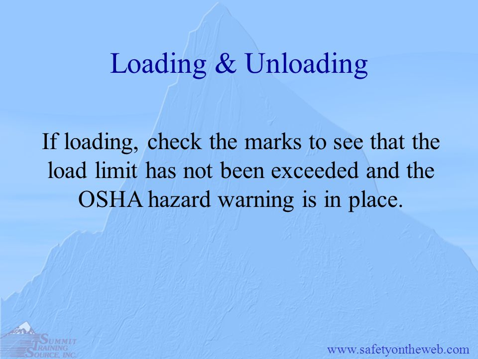 www.safetyontheweb.com Loading & Unloading If loading, check the marks to see that the load limit has not been exceeded and the OSHA hazard warning is