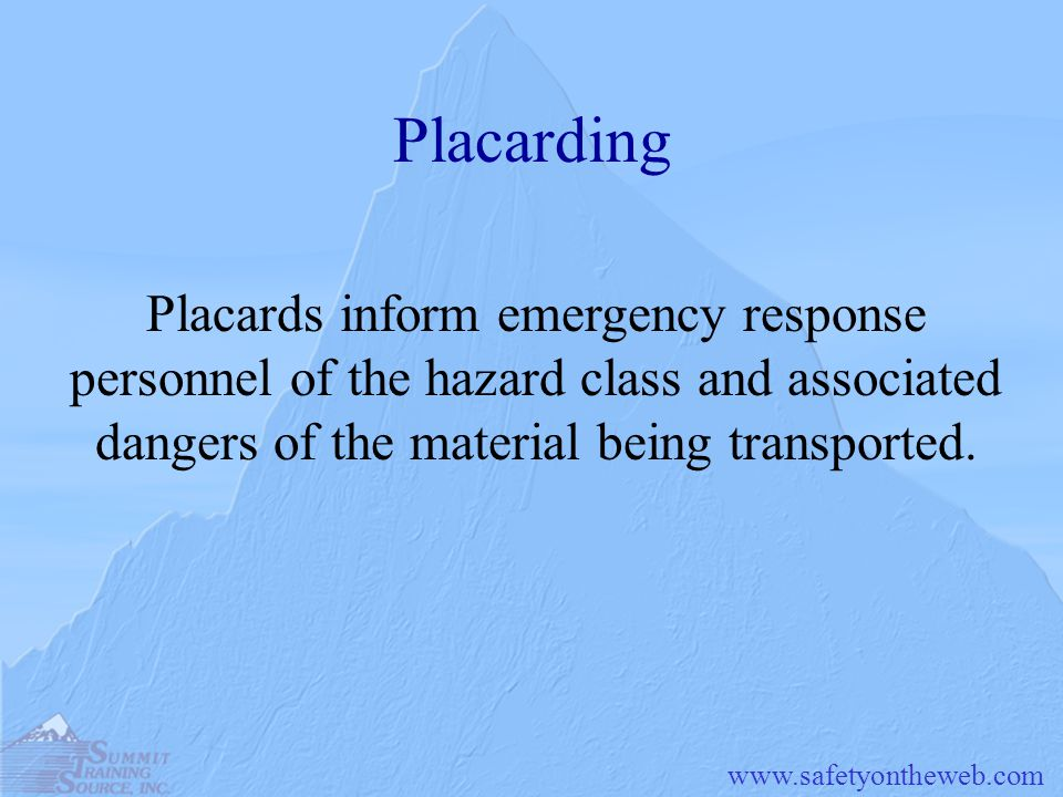 www.safetyontheweb.com Placarding Placards inform emergency response personnel of the hazard class and associated dangers of the material being transp