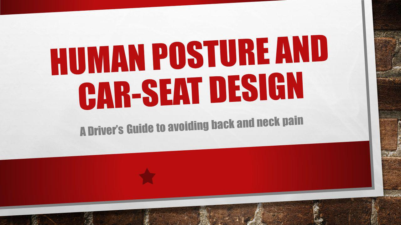 HUMAN POSTURE AND CAR-SEAT DESIGN A Drivers Guide to avoiding back and neck pain