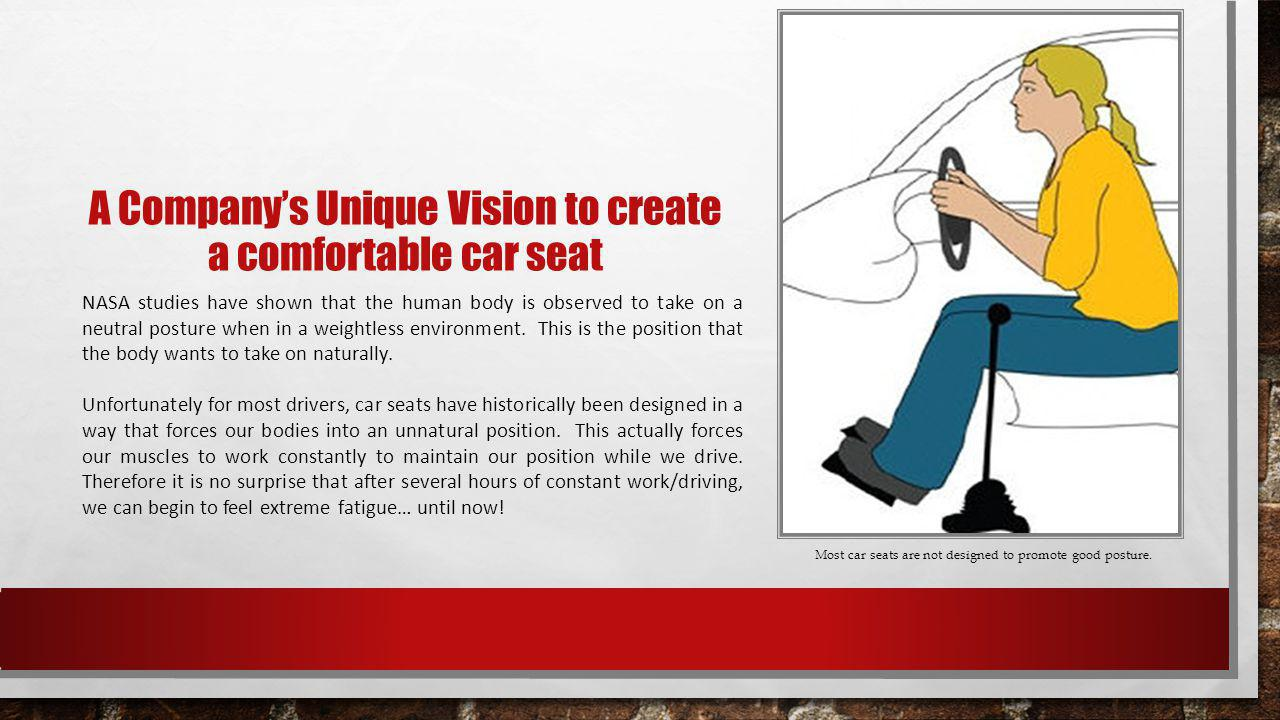 A Companys Unique Vision to create a comfortable car seat NASA studies have shown that the human body is observed to take on a neutral posture when in a weightless environment.