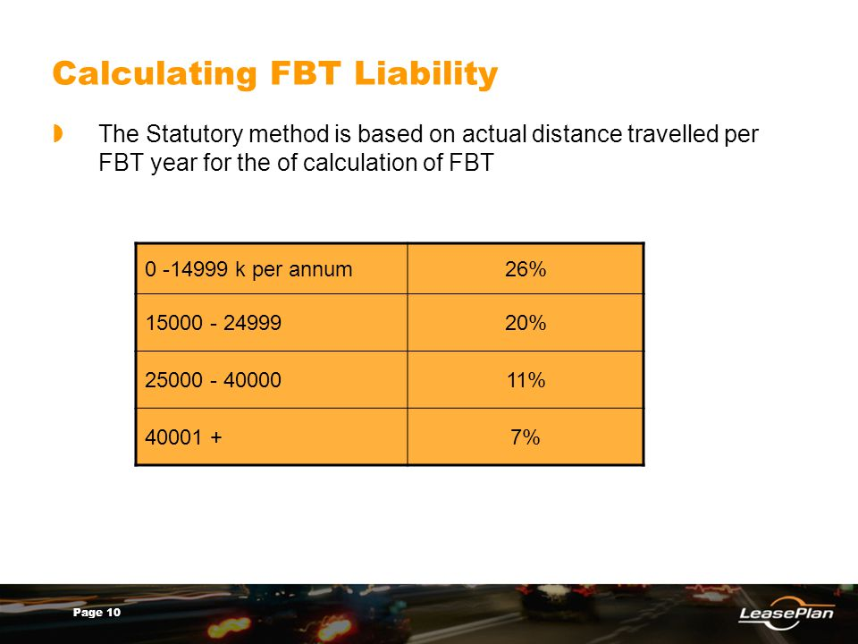 Page 10 Calculating FBT Liability The Statutory method is based on actual distance travelled per FBT year for the of calculation of FBT 0 -14999 k per annum26% 15000 - 2499920% 25000 - 4000011% 40001 +7%