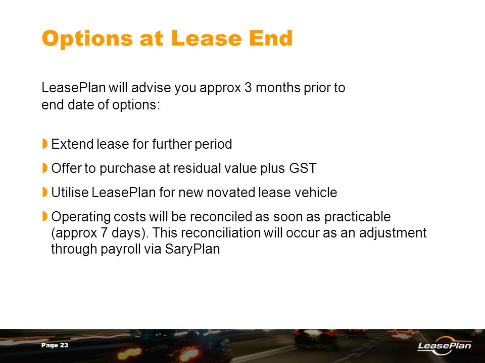 Page 23 Options at Lease End LeasePlan will advise you approx 3 months prior to end date of options: Extend lease for further period Offer to purchase at residual value plus GST Utilise LeasePlan for new novated lease vehicle Operating costs will be reconciled as soon as practicable (approx 7 days).