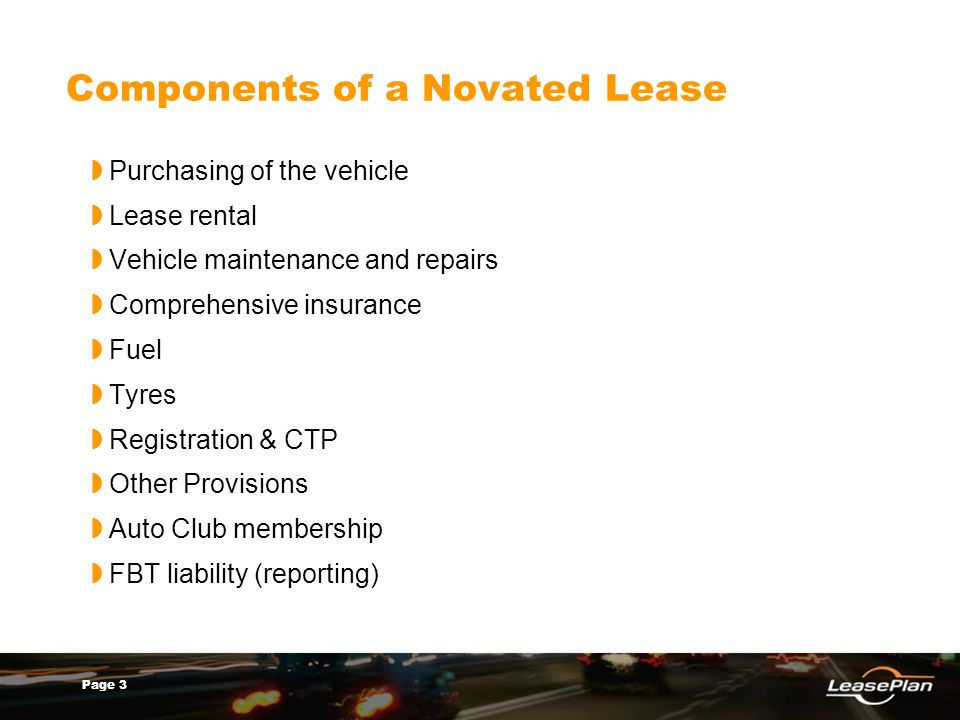 Page 3 Components of a Novated Lease Purchasing of the vehicle Lease rental Vehicle maintenance and repairs Comprehensive insurance Fuel Tyres Registr