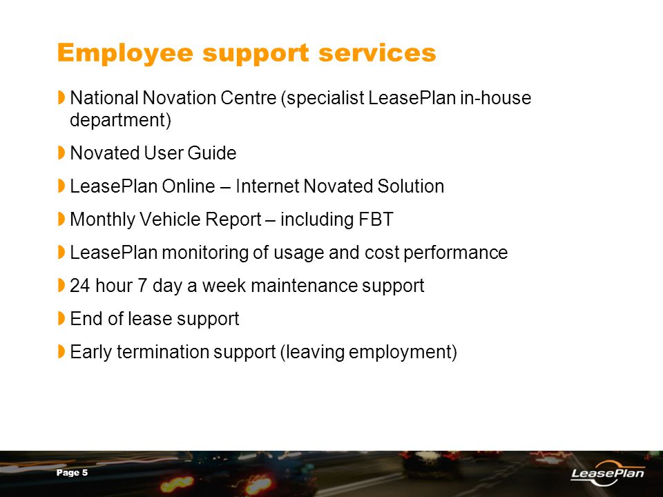 Page 5 Employee support services National Novation Centre (specialist LeasePlan in-house department) Novated User Guide LeasePlan Online – Internet Novated Solution Monthly Vehicle Report – including FBT LeasePlan monitoring of usage and cost performance 24 hour 7 day a week maintenance support End of lease support Early termination support (leaving employment)