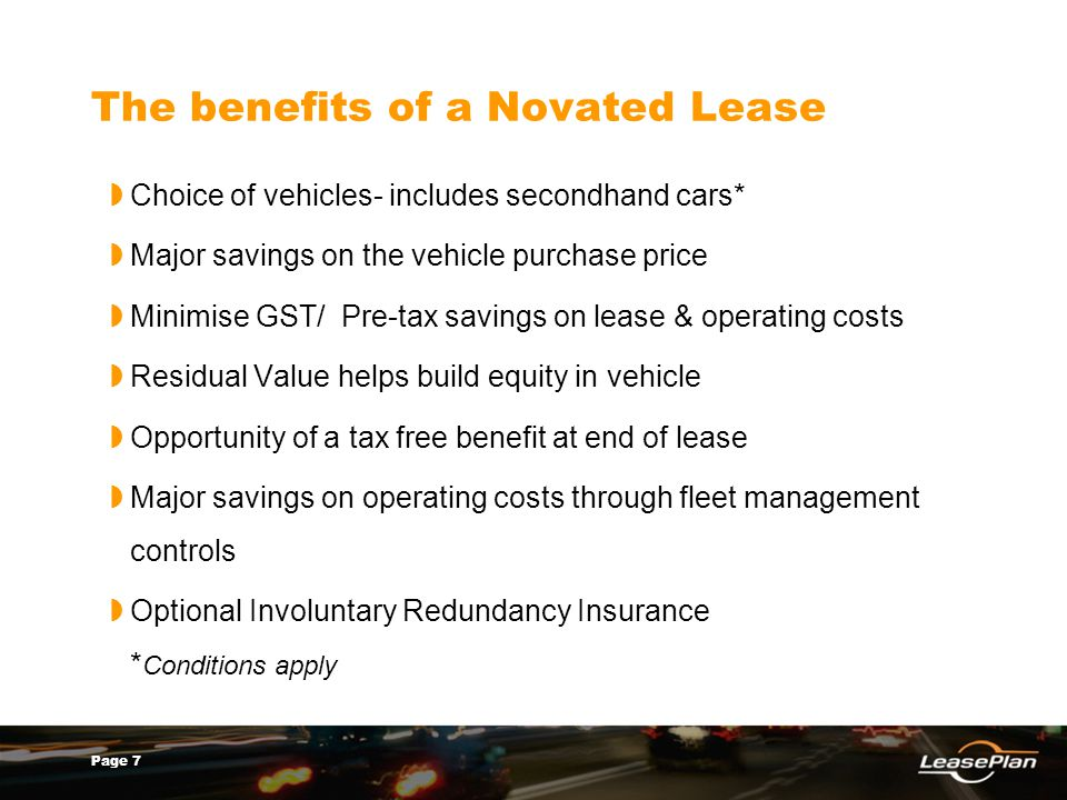 Page 7 The benefits of a Novated Lease Choice of vehicles- includes secondhand cars* Major savings on the vehicle purchase price Minimise GST/ Pre-tax savings on lease & operating costs Residual Value helps build equity in vehicle Opportunity of a tax free benefit at end of lease Major savings on operating costs through fleet management controls Optional Involuntary Redundancy Insurance * Conditions apply