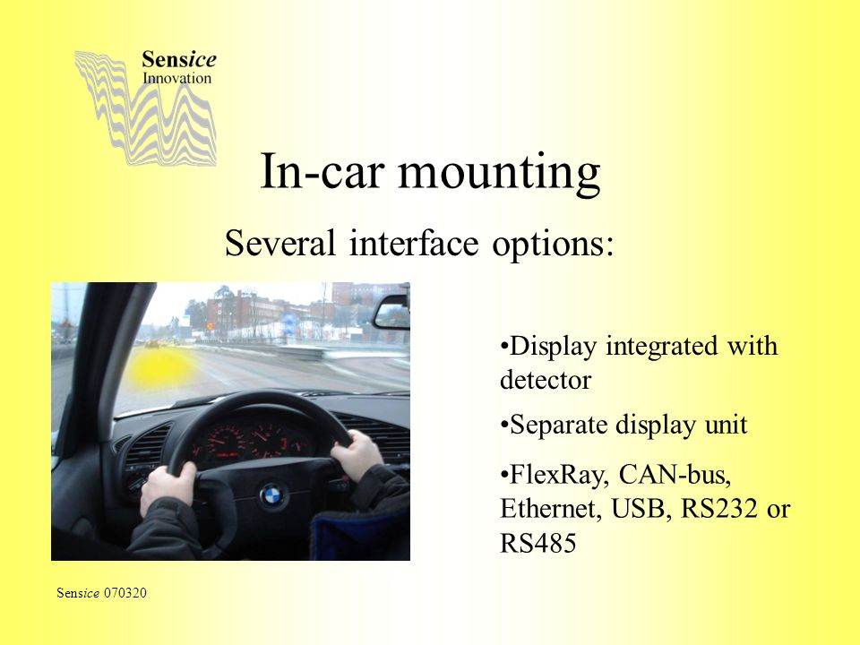 In-car mounting Several interface options: Sensice 070320 Display integrated with detector Separate display unit FlexRay, CAN-bus, Ethernet, USB, RS23