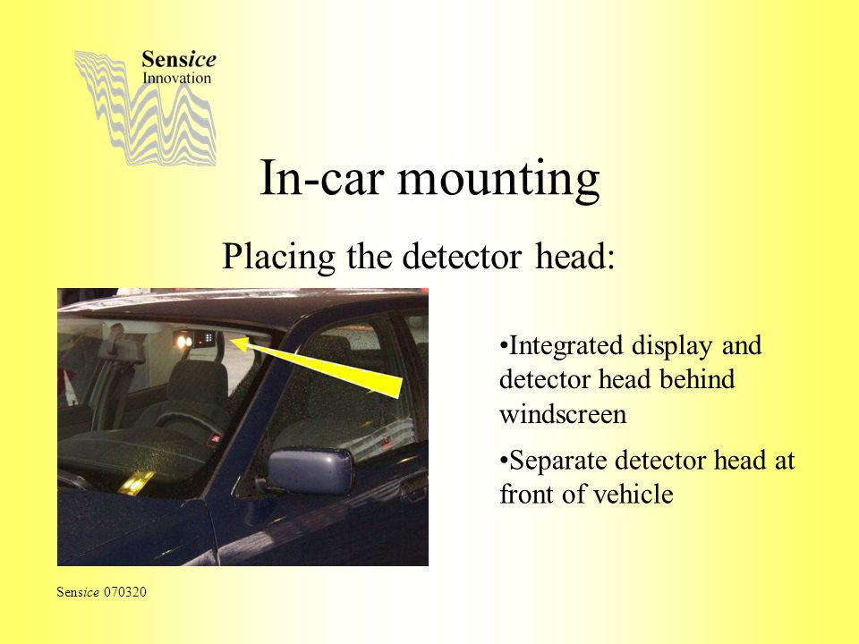 In-car mounting Placing the detector head: Sensice 070320 Integrated display and detector head behind windscreen Separate detector head at front of vehicle