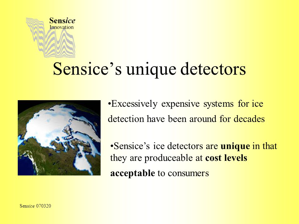 Sensices unique detectors Excessively expensive systems for ice detection have been around for decades Sensice 070320 Sensices ice detectors are unique in that they are produceable at cost levels acceptable to consumers