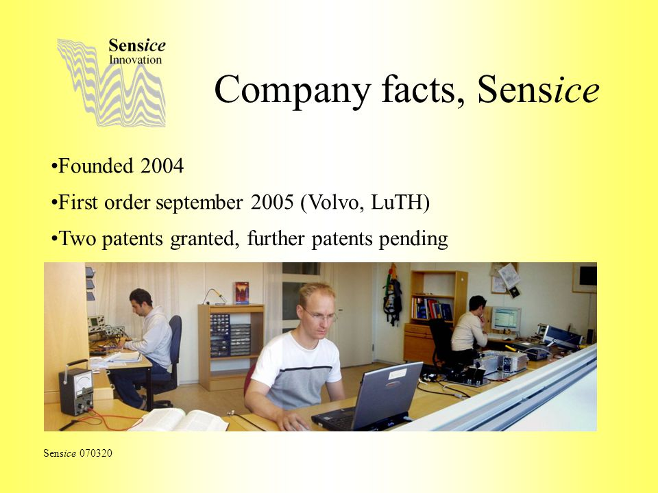 Company facts, Sensice Sensice 070320 Founded 2004 First order september 2005 (Volvo, LuTH) Two patents granted, further patents pending