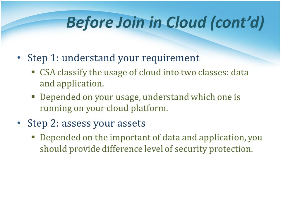 Before Join in Cloud (contd) Step 1: understand your requirement CSA classify the usage of cloud into two classes: data and application. Depended on y