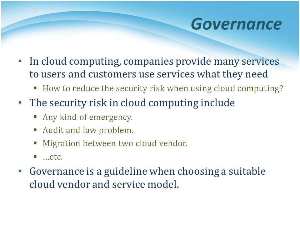 Governance In cloud computing, companies provide many services to users and customers use services what they need How to reduce the security risk when